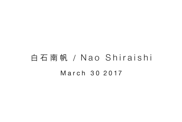白石南帆 / Nao Shiraishi March 30 2017